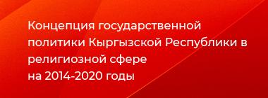 Концепция государственной политики Кыргызской Республики в религиозной сфере на 2014-2020 годы